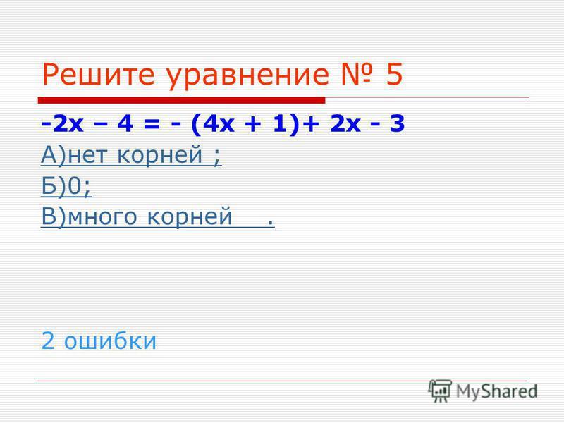 Решите уравнение 5 -2 х – 4 = - (4 х + 1)+ 2 х - 3 А)нет корней ; Б)0; В)много корней. 2 ошибки