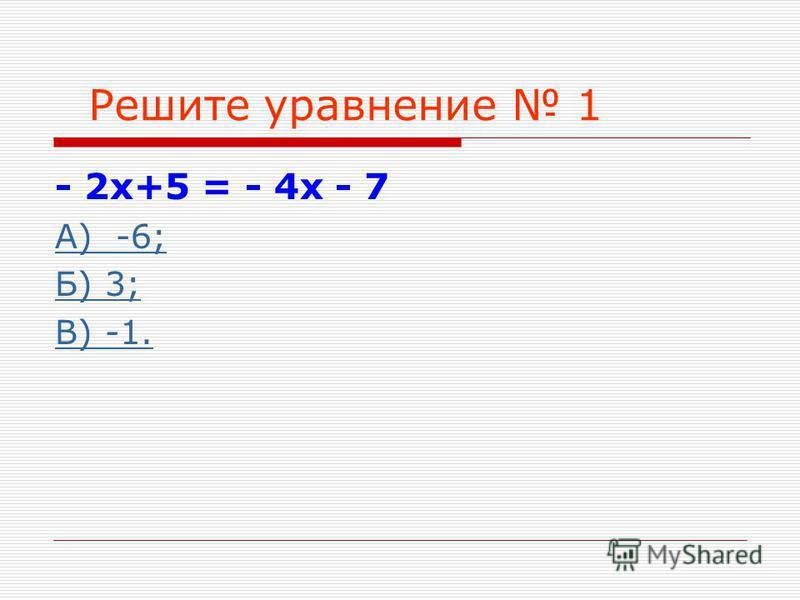 Решите уравнение 1 - 2 х+5 = - 4 х - 7 А) -6; Б) 3; В) -1.