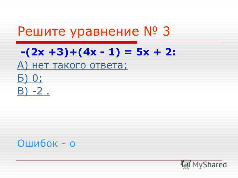 Решите уравнение 3 -(2 х +3)+(4 х - 1) = 5 х + 2: А) нет такого ответа; Б) 0; В) -2. Ошибок - о