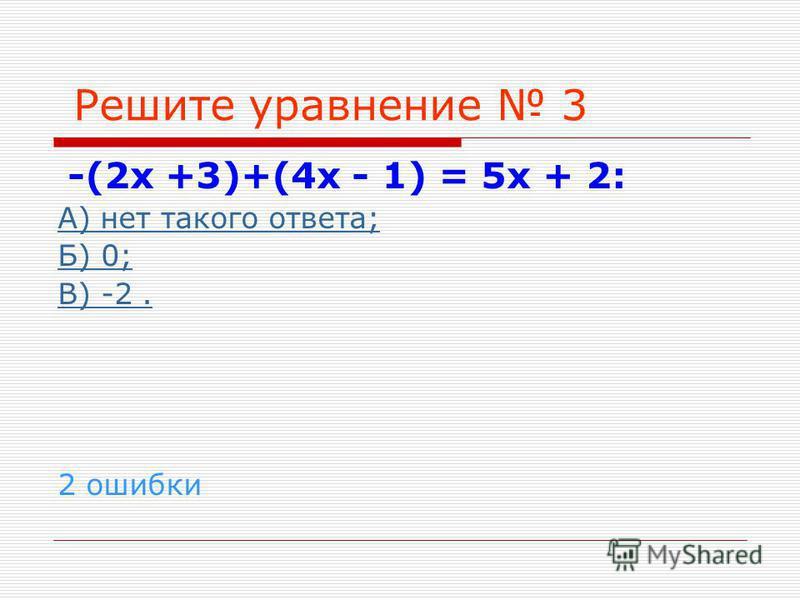 Решите уравнение 3 -(2 х +3)+(4 х - 1) = 5 х + 2: А) нет такого ответа; Б) 0; В) -2. 2 ошибки