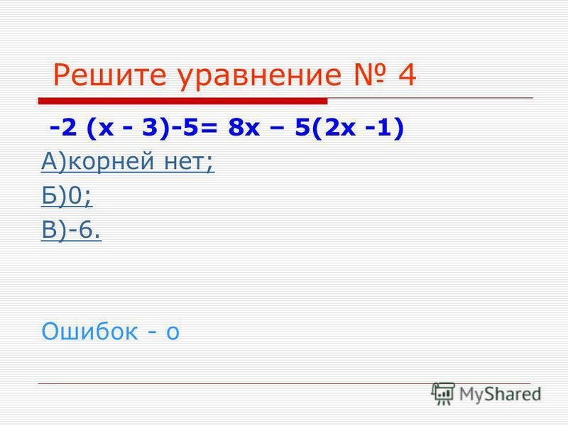 Решите уравнение 4 -2 (х - 3)-5= 8 х – 5(2 х -1) А)корней нет; Б)0; В)-6. Ошибок - о