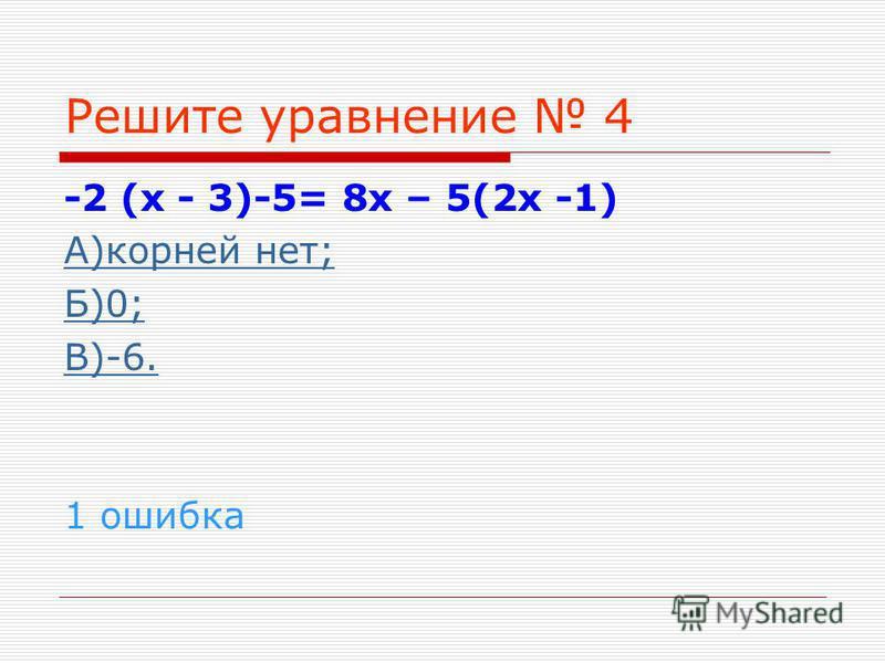 Решите уравнение 4 -2 (х - 3)-5= 8 х – 5(2 х -1) А)корней нет; Б)0; В)-6. 1 ошибка