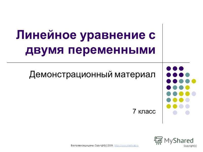 Линейное уравнение с двумя переменными Демонстрационный материал 7 класс Все права защищены. Copyright(c) 2009. http://www.mathvaz.ruhttp://www.mathvaz.ru Copyright(c)