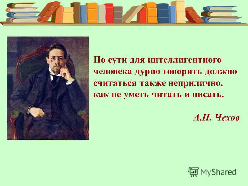 По сути для интеллигентного человека дурно говорить должно считаться также неприлично, как не уметь читать и писать. А.П. Чехов