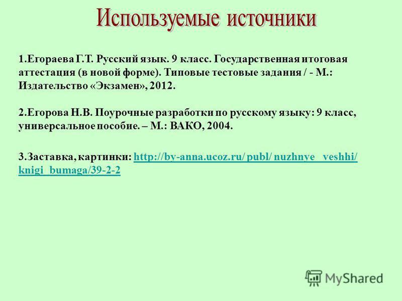 3.Заставка, картинки: http://by-anna.ucoz.ru/ publ/ nuzhnye_ veshhi/ knigi_bumaga/39-2-2http://by-anna.ucoz.ru/ publ/ nuzhnye_ veshhi/ knigi_bumaga/39-2-2 1. Егораева Г.Т. Русский язык. 9 класс. Государственная итоговая аттестация (в новой форме). Ти