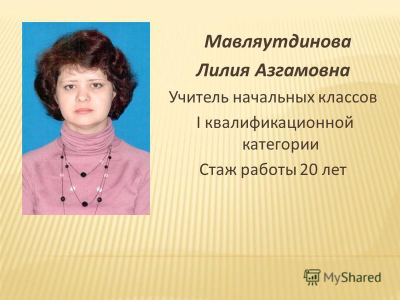 Мавляутдинова Лилия Азгамовна Учитель начальных классов I квалификационной категории Стаж работы 20 лет