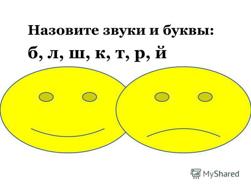 Назовите звуки и буквы: б, л, ш, к, т, р, й Звуки - [б],[л],[ш],[к],[т],[р],[й]. Буквы – бэ, эль (или эл), ша, ка, тэ, эр, и краткое