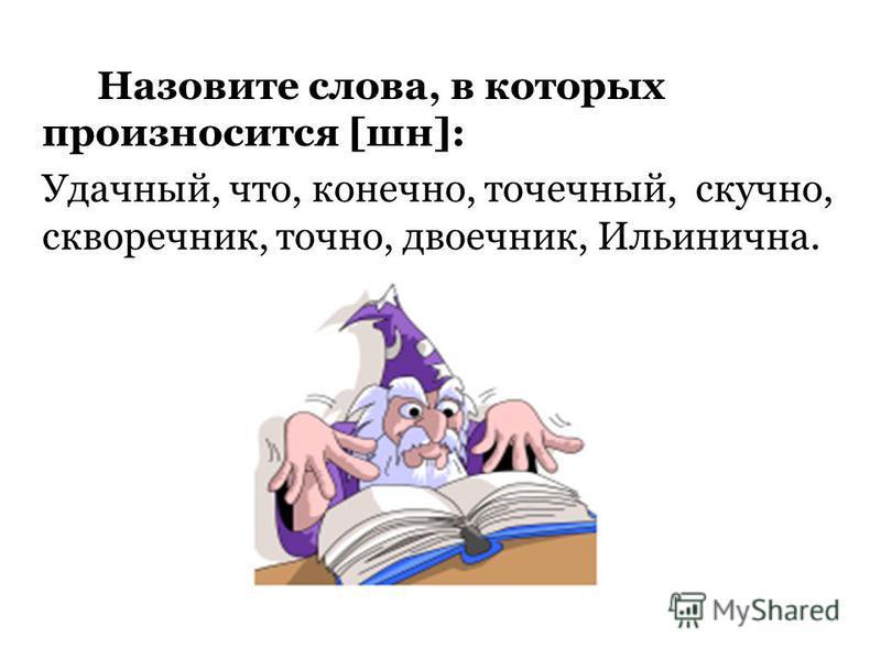 Назовите слова, в которых произносится [шн]: Удачный, что, конечно, точечный, скучно, скворечник, точно, двоечник, Ильинична. Что, конечно, скучно, скворечник, двоечник, Ильинична