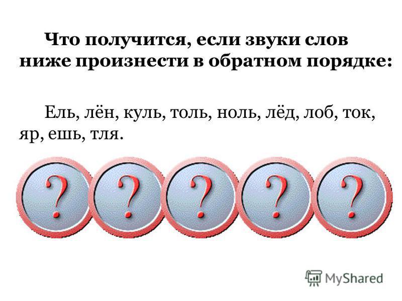 Что получится, если звуки слов ниже произнести в обратном порядке: Ель, лён, куль, толь, ноль, лёд, лоб, ток, яр, ешь, тля. Лей, ноль, люк, лёд, лён, толь, пол, кот, рай, шей, альт