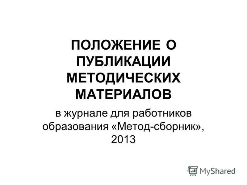 ПОЛОЖЕНИЕ О ПУБЛИКАЦИИ МЕТОДИЧЕСКИХ МАТЕРИАЛОВ в журнале для работников образования «Метод-сборник», 2013