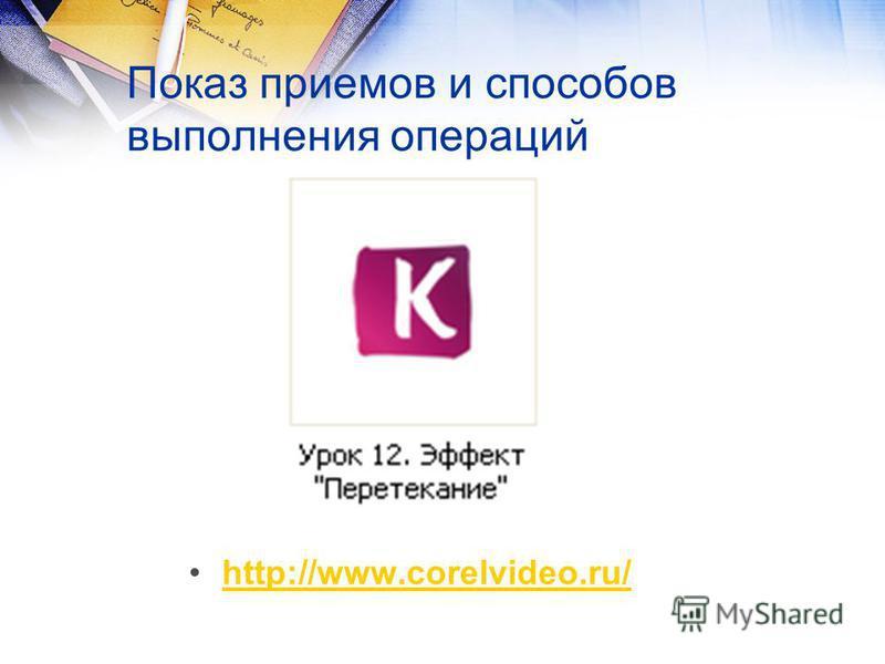 Показ приемов и способов выполнения операций http://www.corelvideo.ru/