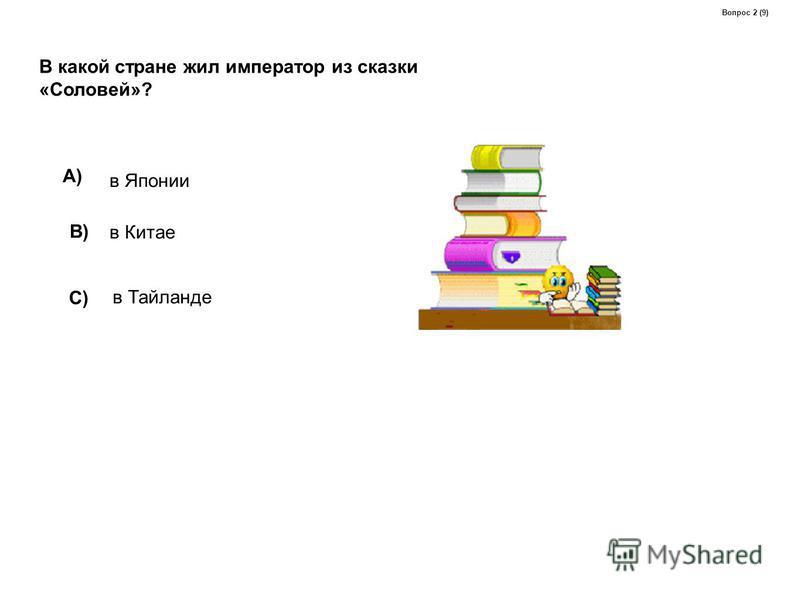 В какой стране жил император из сказки «Соловей»? A) в Японии B) в Китае C) в Тайланде Вопрос 2 (9)