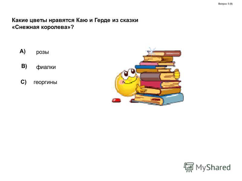 Какие цветы нравятся Каю и Герде из сказки «Снежная королева»? A) розы B) фиалки C) георгины Вопрос 5 (9)