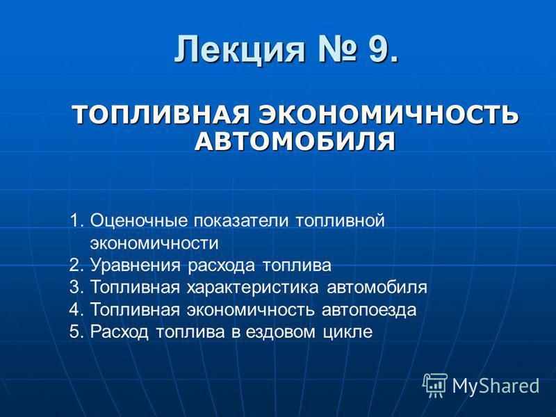 Лекция 9. ТОПЛИВНАЯ ЭКОНОМИЧНОСТЬ АВТОМОБИЛЯ 1. Оценочные показатели топливной экономичности 2. Уравнения расхода топлива 3. Топливная характеристика автомобиля 4. Топливная экономичность автопоезда 5. Расход топлива в ездовом цикле