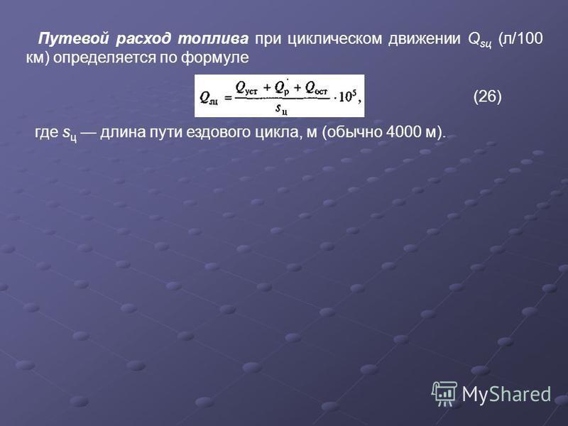 Путевой расход топлива при циклическом движении Q sц (л/100 км) определяется по формуле (26) где s ц длина пути ездового цикла, м (обычно 4000 м).