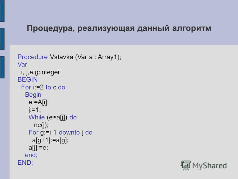 Процедура, реализующая данный алгоритм Procedure Vstavka (Var a : Array1); Var i, j,e,g:integer; BEGIN For i:=2 to c do Begin e:=A[i]; j:=1; While (e>a[j]) do Inc(j); For g:=i-1 downto j do a[g+1]:=a[g]; a[j]:=e; end; END;