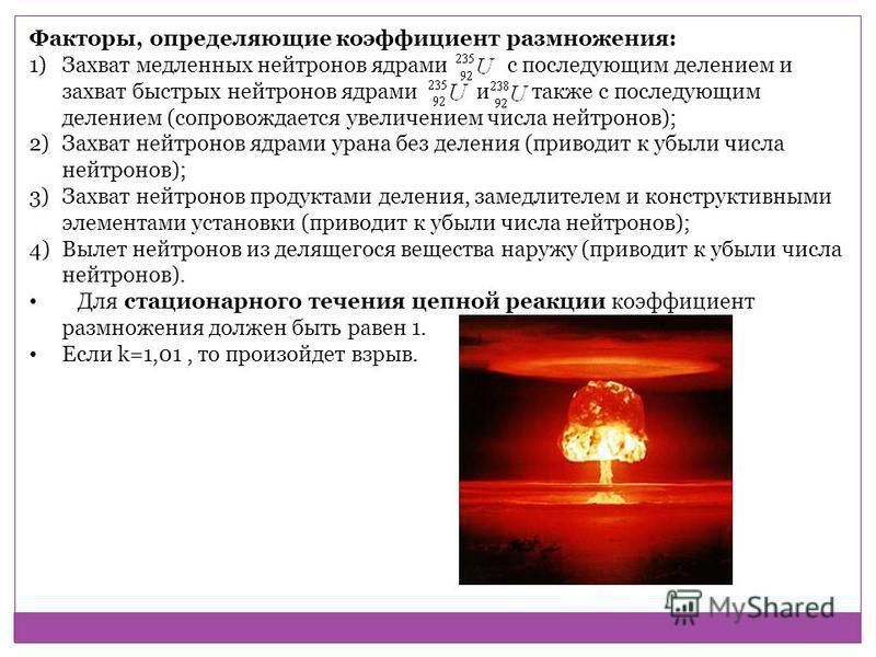 Факторы, определяющие коэффициент размножения: 1)Захват медленных нейтронов ядрами с последующим делением и захват быстрых нейтронов ядрами и также с последующим делением (сопровождается увеличением числа нейтронов); 2)Захват нейтронов ядрами урана б