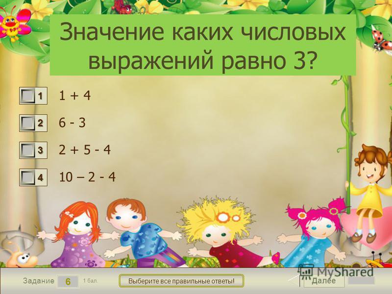 Далее 6 Задание 1 бал. Выберите все правильные ответы! 1111 2222 3333 4444 Значение каких числовых выражений равно 3? 1 + 4 6 - 3 2 + 5 - 4 10 – 2 - 4