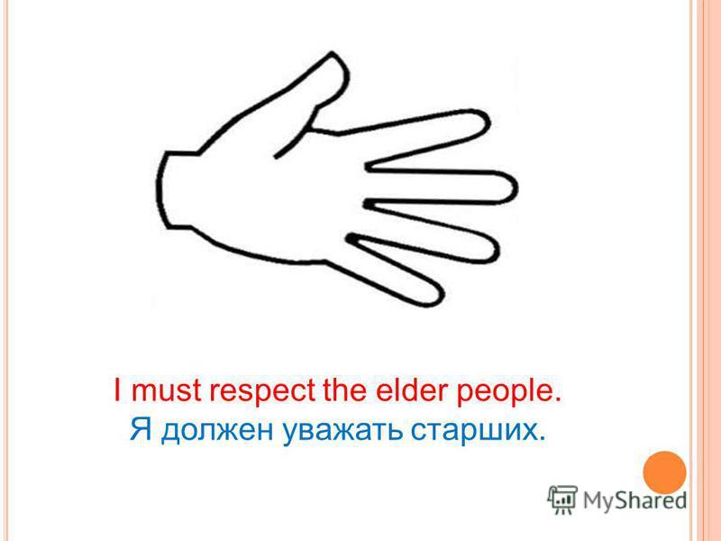 I must respect the elder people. Я должен уважать старших.