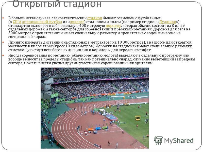 Открытый стадион В большинстве случаев легкоатлетический стадион бывает совмещён с футбольным ( в США американский футбол или лякросс ) стадионом и полем ( например стадион « Лужники »). Стандартно включает в себя овальную 400 метровую дорожку, котор