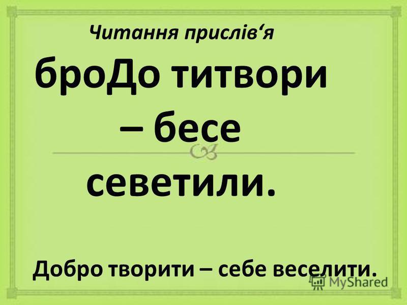 Читання прислівя броДо титвори – бесе севетили. Добро творити – себе веселити.