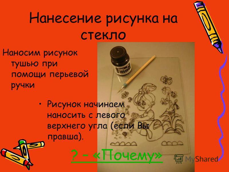 Нанесение рисунка на стекло Наносим рисунок тушью при помощи перьевой ручки Рисунок начинаем наносить с левого верхнего угла (если Вы правша). ? – «Почему»