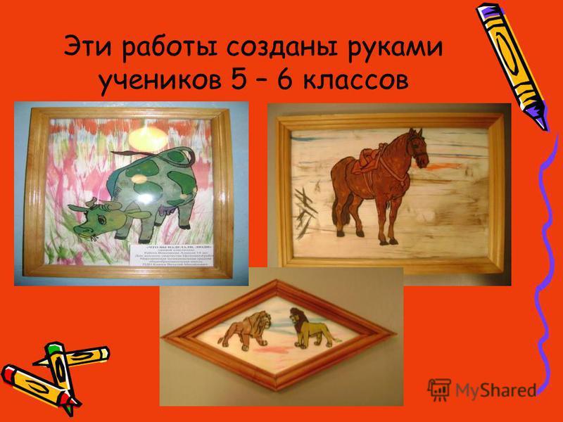 Эти работы созданы руками учеников 5 – 6 классов