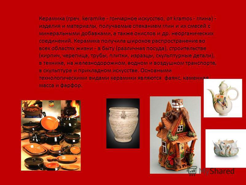 Керамика (греч. keramike - гончарное искусство, от kramos - глина) - изделия и материалы, получаемые спеканием глин и их смесей с минеральными добавками, а также окислов и др. неорганических соединений. Керамика получила широкое распространение во вс