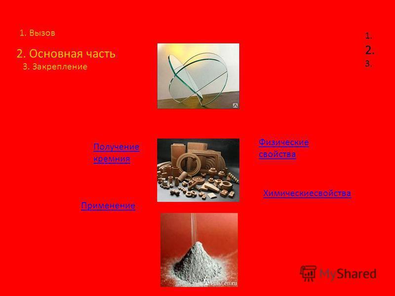 1. Вызов 2. Основная часть 1. 2. 3. 3. Закрепление Химическиесвойства Физические свойства Получение кремния Применение