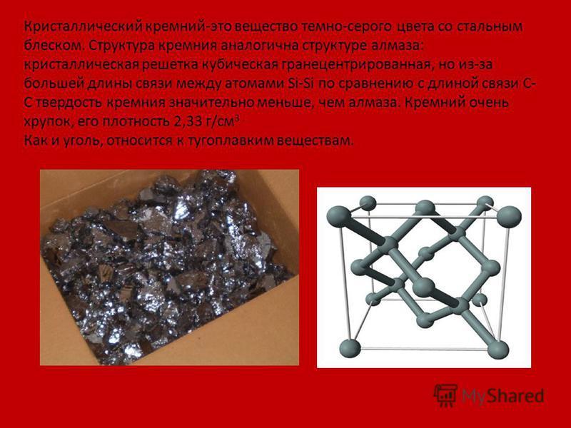Кристаллический кремний-это вещество темно-серого цвета со стальным блеском. Структура кремния аналогична структуре алмаза: кристаллическая решетка кубическая гранецентрированная, но из-за большей длины связи между атомами Si-Si по сравнению с длиной
