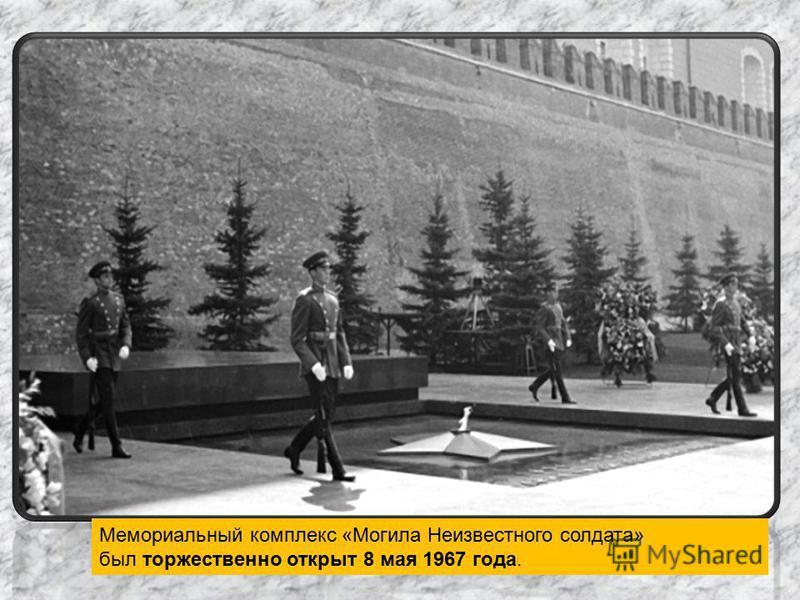 Мемориальный комплекс «Могила Неизвестного солдата» был торжественно открыт 8 мая 1967 года.
