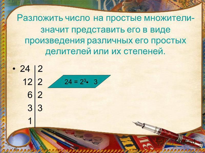 Разложить число на простые множители- значит представить его в виде произведения различных его простых делителей или их степеней. 24 2 12 2 6 2 3 3 1 24 = 2 3 3