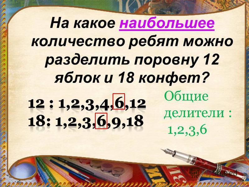 На какое наибольшее количество ребят можно разделить поровну 12 яблок и 18 конфет? Общие делители : 1,2,3,6