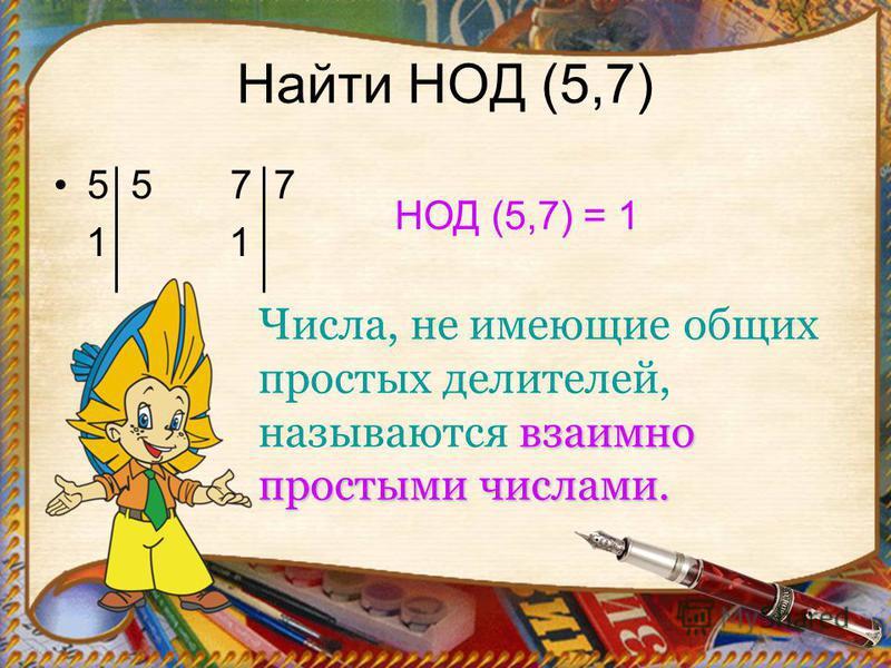 Найти НОД (5,7) 5 5 7 7 1 1 НОД (5,7) = 1 взаимно простыми числами. Числа, не имеющие общих простых делителей, называются взаимно простыми числами.