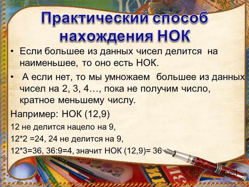 Если большее из данных чисел делится на наименьшее, то оно есть НОК. А если нет, то мы умножаем большее из данных чисел на 2, 3, 4…, пока не получим число, кратное меньшему числу. Например: НОК (12,9) 12 не делится нацело на 9, 12*2 =24, 24 не делитс