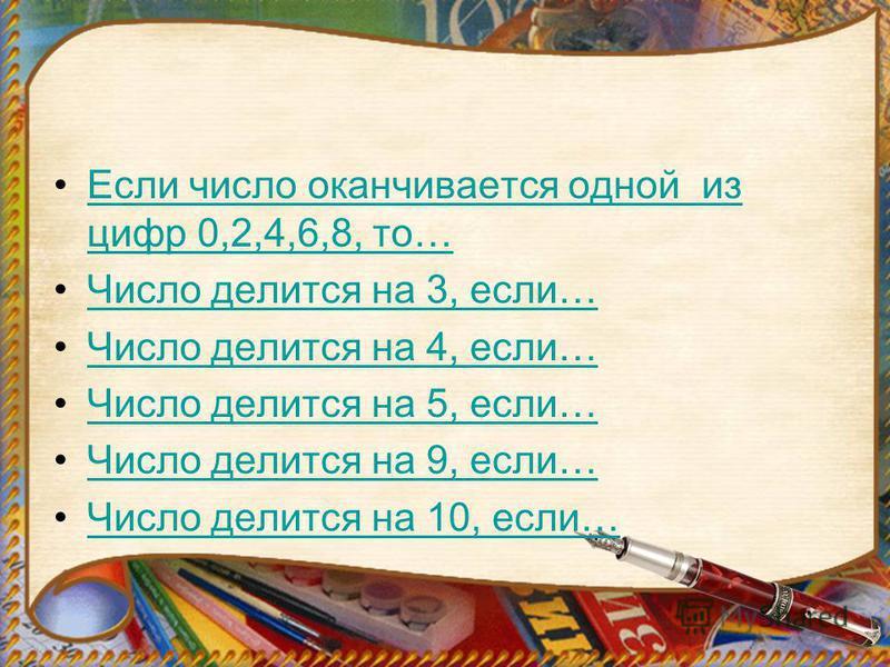 Если число оканчивается одной из цифр 0,2,4,6,8, то…Если число оканчивается одной из цифр 0,2,4,6,8, то… Число делится на 3, если… Число делится на 4, если… Число делится на 5, если… Число делится на 9, если… Число делится на 10, если…