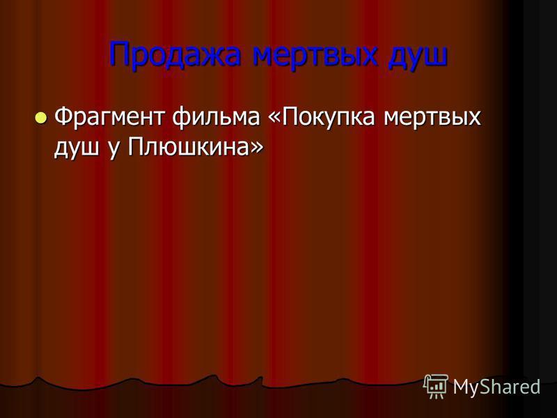 Продажа мертвых душ Фрагмент фильма «Покупка мертвых душ у Плюшкина» Фрагмент фильма «Покупка мертвых душ у Плюшкина»