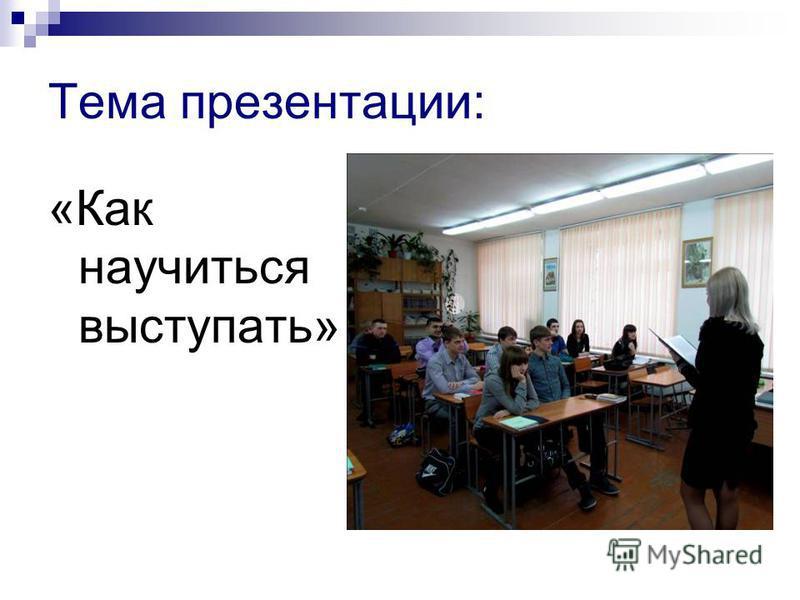 Тема презентации: «Как научиться выступать»