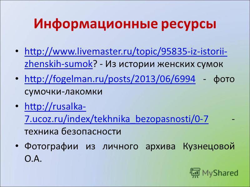 Информационные ресурсы http://www.livemaster.ru/topic/95835-iz-istorii- zhenskih-sumok? - Из истории женских сумок http://www.livemaster.ru/topic/95835-iz-istorii- zhenskih-sumok http://fogelman.ru/posts/2013/06/6994 - фото сумочки-лакомки http://fog