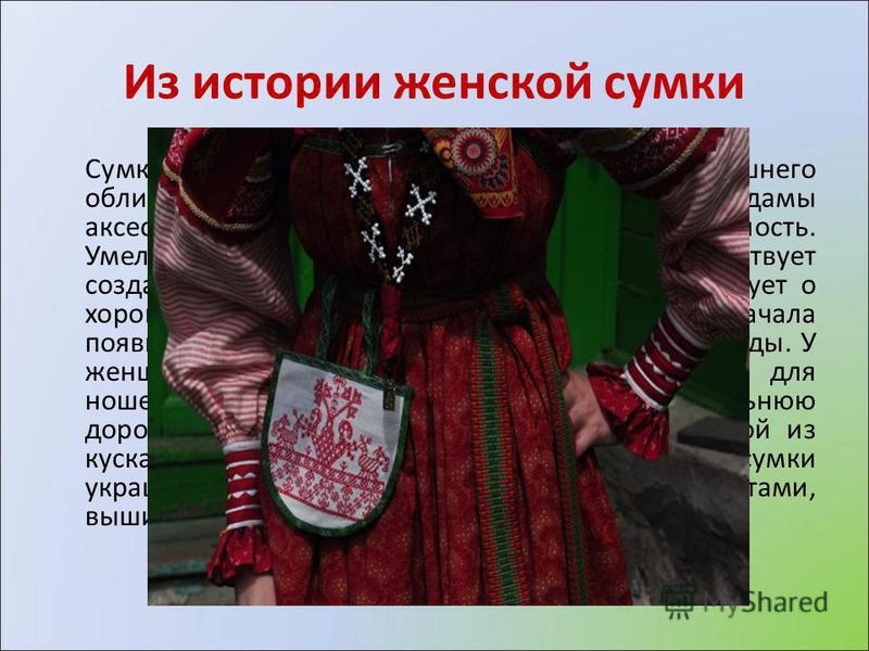 Из истории женской сумки Сумка женщины - это неотъемлемая часть ее внешнего облика, являющаяся важным для каждой дамы аксессуаром и придающая костюму завершенность. Умело и стильно подобранная сумка способствует созданию индивидуального образа, свиде