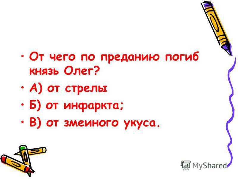 От чего по преданию погиб князь Олег? А) от стрелы Б) от инфаркта; В) от змеиного укуса.