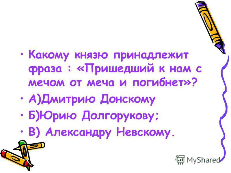 Какому князю принадлежит фраза : «Пришедший к нам с мечом от меча и погибнет»? А)Дмитрию Донскому Б)Юрию Долгорукову; В) Александру Невскому.
