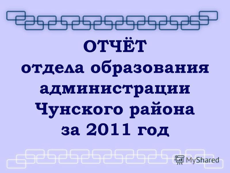 ОТЧЁТ отдела образования администрации Чунского района за 2011 год