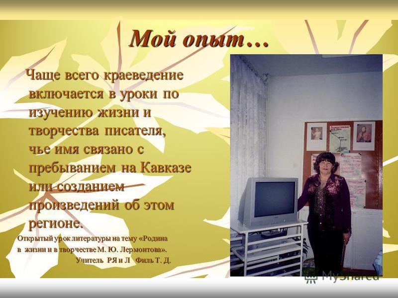 Мой опыт… Чаще всего краеведение включается в уроки по изучению жизни и творчества писателя, чье имя связано с пребыванием на Кавказе или созданием произведений об этом регионе. Чаще всего краеведение включается в уроки по изучению жизни и творчества