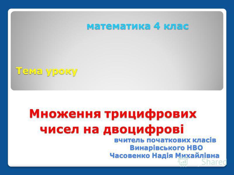 математика 4 клас Тема уроку Множення трицифрових чисел на двоцифрові вчитель початкових класів Винарівського НВО Часовенко Надія Михайлівна математика 4 клас Тема уроку Множення трицифрових чисел на двоцифрові вчитель початкових класів Винарівського