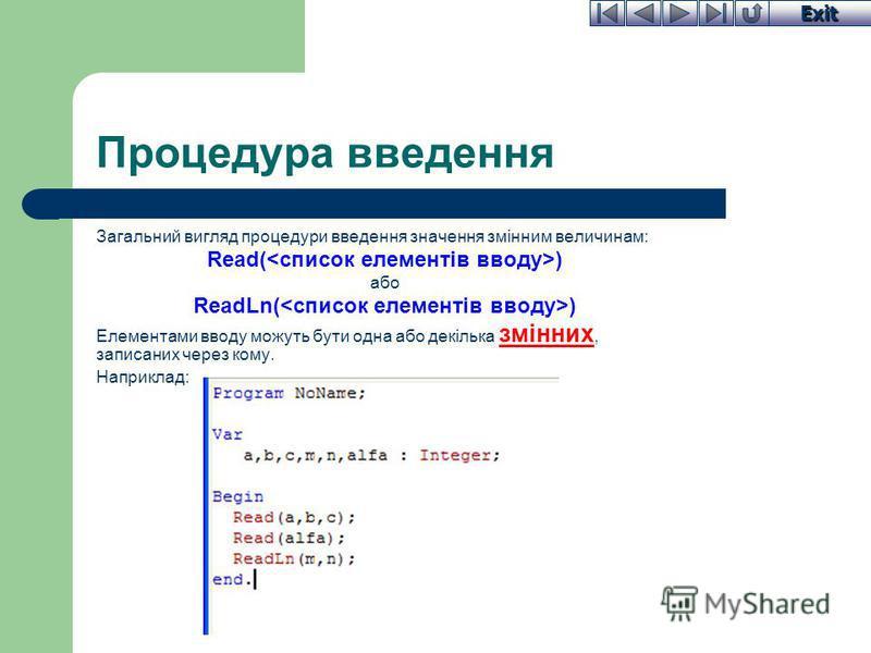Exit Процедура введення Загальний вигляд процедури введення значення змінним величинам: Read( ) або ReadLn( ) Елементами вводу можуть бути одна або декілька змінних, записаних через кому. Наприклад: