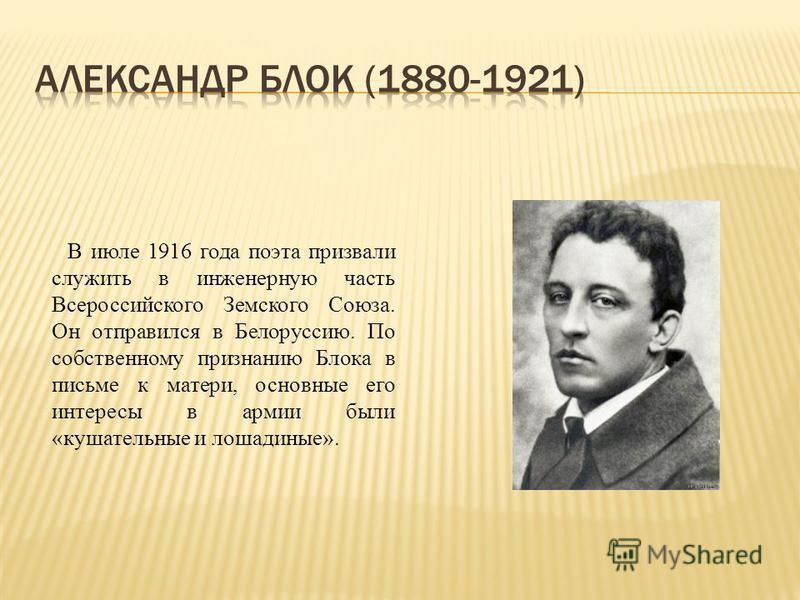 В июле 1916 года поэта призвали служить в инженерную часть Всероссийского Земского Союза. Он отправился в Белоруссию. По собственному признанию Блока в письме к матери, основные его интересы в армии были «кушательные и лошадиные».