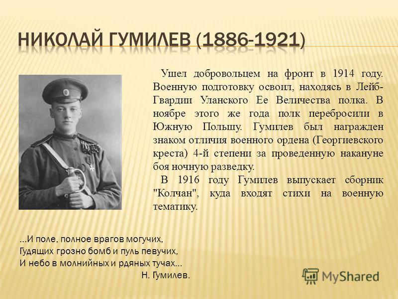 Ушел добровольцем на фронт в 1914 году. Военную подготовку освоил, находясь в Лейб- Гвардии Уланского Ее Величества полка. В ноябре этого же года полк перебросили в Южную Польшу. Гумилев был награжден знаком отличия военного ордена (Георгиевского кре