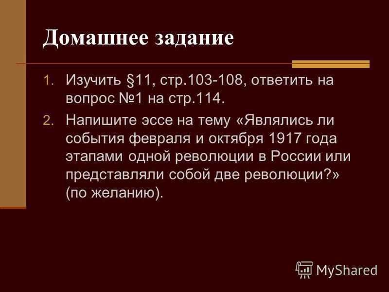 Домашнее задание 1. Изучить §11, стр.103-108, ответить на вопрос 1 на стр.114. 2. Напишите эссе на тему «Являлись ли события февраля и октября 1917 года этапами одной революции в России или представляли собой две революции?» (по желанию).
