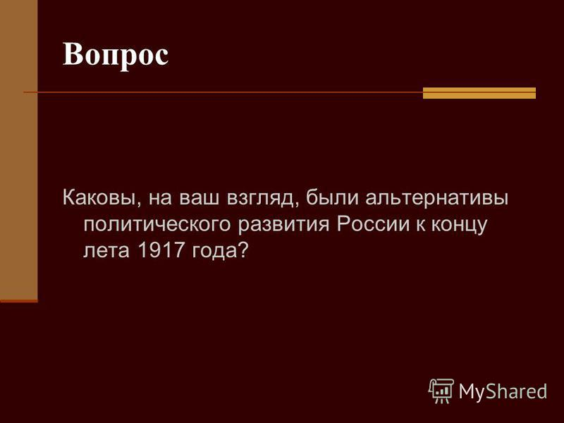 Вопрос Каковы, на ваш взгляд, были альтернативы политического развития России к концу лета 1917 года?